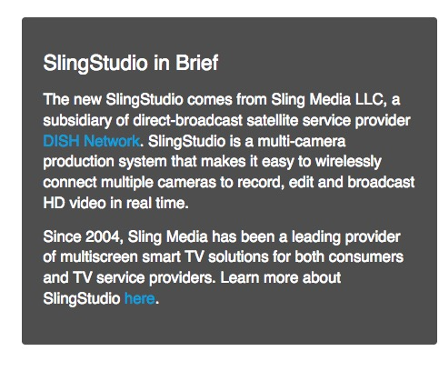 SlingStudio in Brief The new SlingStudio comes from Sling Media LLC, a subsidiary of direct-broadcast satellite service provider DISH Network. SlingStudio is a multi-camera production system that makes it easy to wirelessly connect multiple cameras to record, edit and broadcast HD video in real time. Since 2004, Sling Media has been a leading provider of multiscreen smart TV solutions for both consumers and TV service providers.