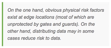 On the one hand, obvious physical risk factors exist at edge locations (most of which are unprotected by gates and guards). On the other hand, distributing data may in some cases reduce risk to data.