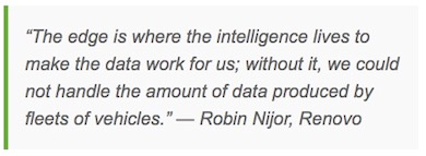 """The edge is where the intelligence lives to make the data work for us; without it, we could not handle the amount of data produced by fleets of vehicles."" — Robin Nijor, Renovo"